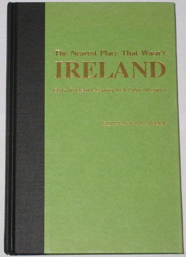 The Nearest Place That Wasn't Ireland - Early Nineteenth Century Irish Labor Migration, by Ruth-Ann M. Harris